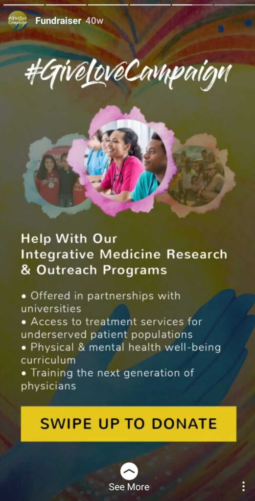 #GiveLoveCampaign - Help us With Our Integrative Medicine Research & Outreach Programs. - Offered in partnerships with universities. - Access to treatment services for underserved patient populations. - Physical and mental health well-being curriculum. - Training the next generation of physicians. Swipe Up to Donate.